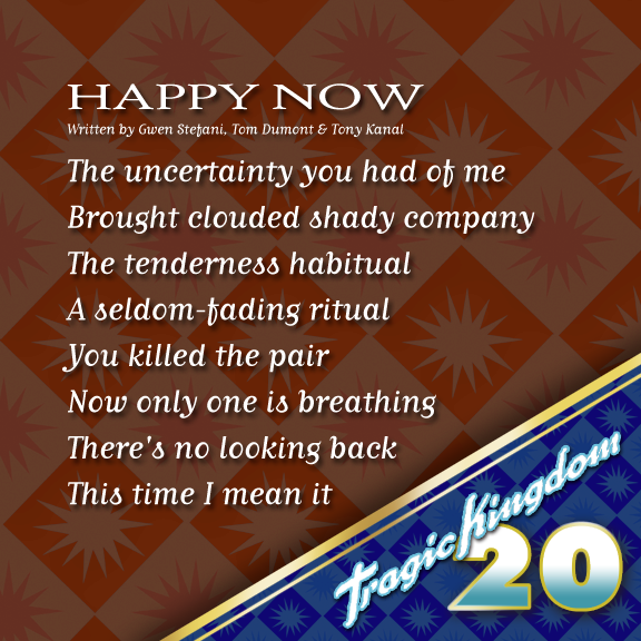 Today we take a look at the lyrics to Happy Now?...which No Doubt to this very day still play live at shows! This is another fan favourite from the Tragic Kingdom record. Fun fact: Happy Now? was released as a CD single but never had a video to accompany it. A short (but really beautiful) acapella version can also be found on the Live in the Tragic Kingdom video release. #tragickingdom20